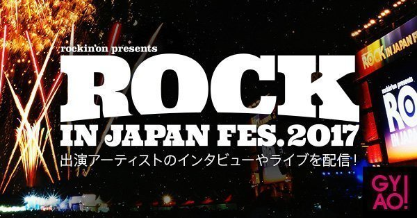 ROCK IN JAPAN FESTIVAL 2017特番を明日よりGYAO!にて無料配信。追加出演者を発表